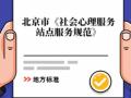 全国社会心理领域首个地方标准,北京市《社会心理服务站点服务规范》正式出台